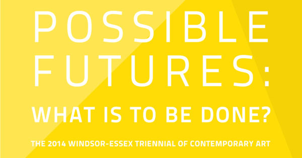 Possible Futures Windsor: The 2014 Windsor-Essex Triennial of Contemporary Art